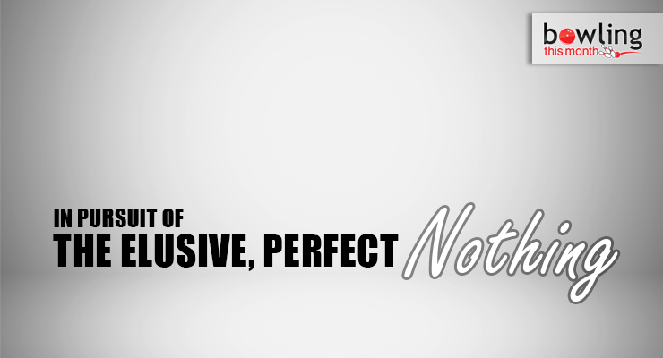 In Pursuit of the Elusive, Perfect Nothing