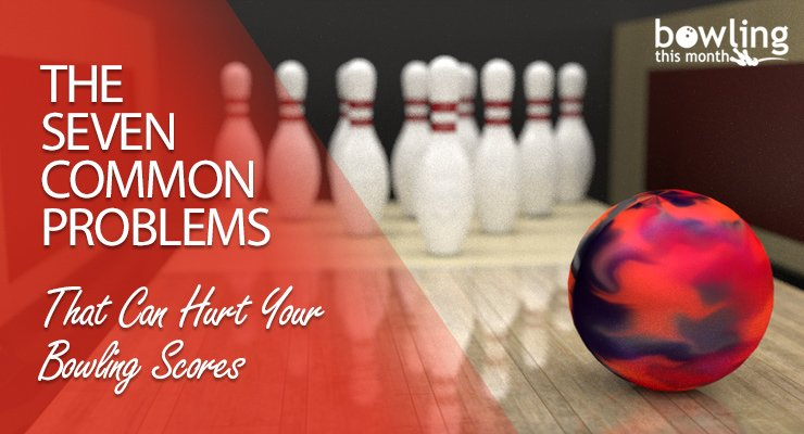 The Seven Common Problems That Can Hurt Your Bowling Scores